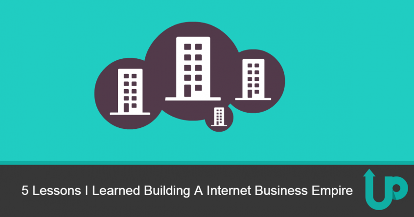 5 Lessons I Learned Building A Internet Business Empire