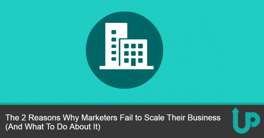 The 2 Reasons Why Marketers Fail to Scale Their Business (And What To Do About It)